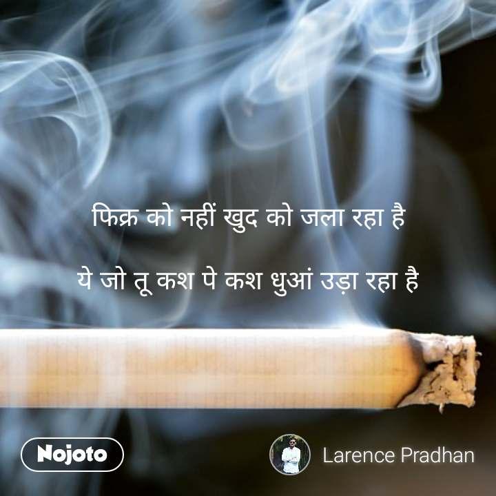 फिक्र को नहीं खुद को जला रहा है  ये जो तू कश पे कश धुआं उड़ा रहा है