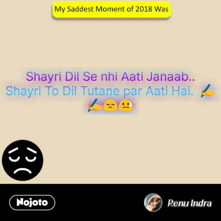 saddest moment of 2018 Shayri Dil Se nhi Aati Janaab.. Shayri To Dil Tutane par Aati Hai.  ✍️✍️😒😓 #NojotoQuote