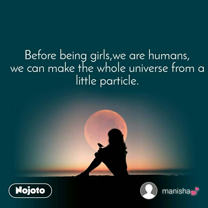 Before being girls,we are humans, we can make the whole universe from a little particle.
