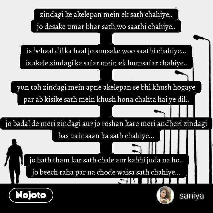 Alone Quotes In Hindi zindagi ke akelepan mein ek sath chahiye.. jo desake umar bhar sath,wo saathi chahiye..  is behaal dil ka haal jo sunsake woo saathi chahiye... is akele zindagi ke safar mein ek humsafar chahiye..  yun toh zindagi mein apne akelepan se bhi khush hogaye par ab kisike sath mein khush hona chahta hai ye dil..  jo badal de meri zindagi aur jo roshan kare meri andheri zindagi bas us insaan ka sath chahiye...  jo hath tham kar sath chale aur kabhi juda na ho.. jo beech raha par na chode waisa sath chahiye...  #NojotoQuote