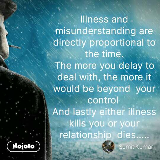 Girl quotes in Hindi Illness and misunderstanding are directly proportional to the time. The more you delay to deal with, the more it would be beyond  your control  And lastly either illness kills you or your relationship  dies..... #NojotoQuote