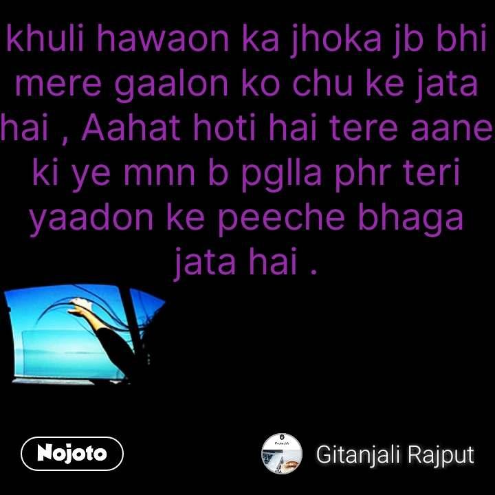 Hindi quotes on Happiness khuli hawaon ka jhoka jb bhi mere gaalon ko chu ke jata hai , Aahat hoti hai tere aane ki ye mnn b pglla phr teri yaadon ke peeche bhaga jata hai . #NojotoQuote