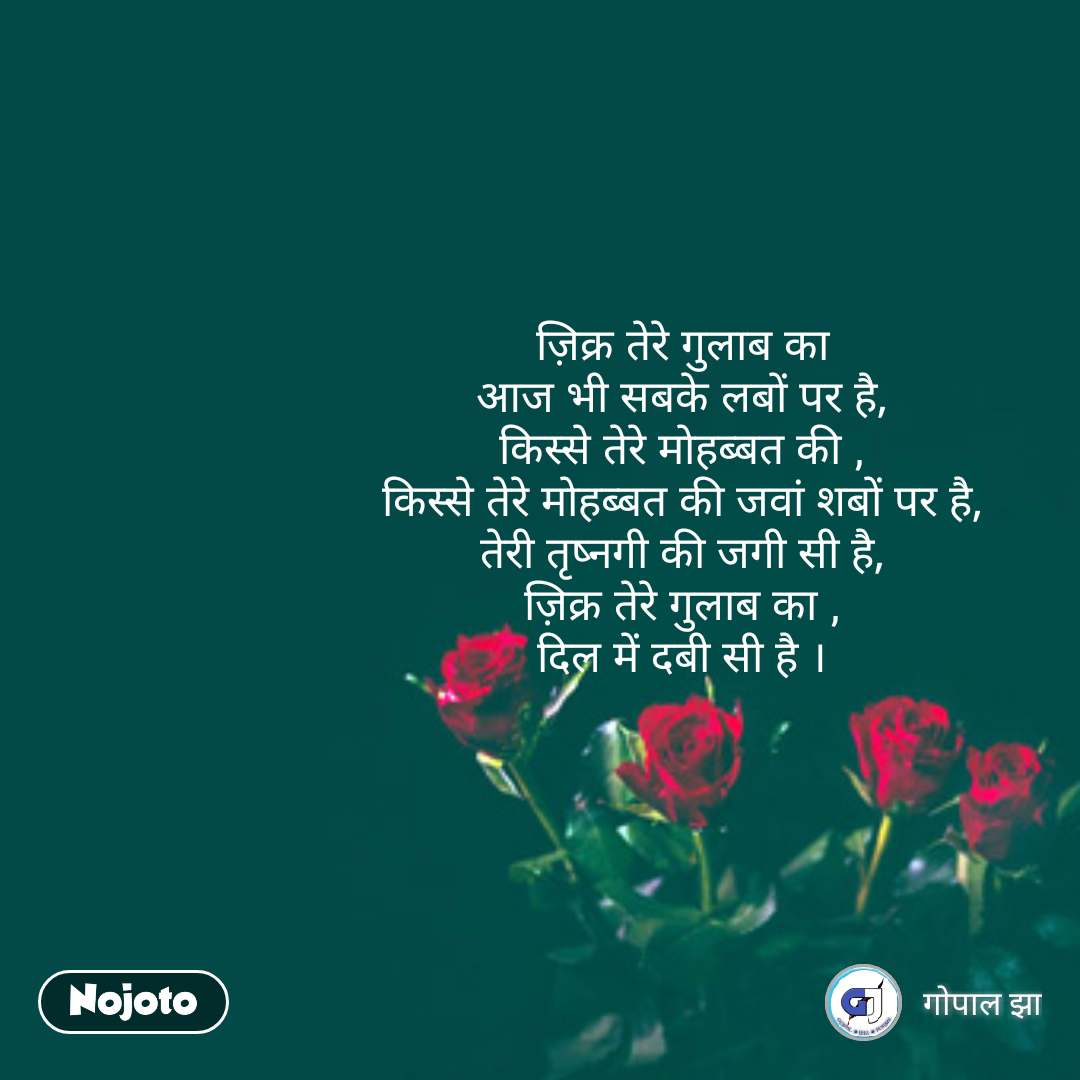 rose day quotes in Hindi  ज़िक्र तेरे गुलाब का आज भी सबके लबों पर है, किस्से तेरे मोहब्बत की , किस्से तेरे मोहब्बत की जवां शबों पर है, तेरी तृष्नगी की जगी सी है, ज़िक्र तेरे गुलाब का , दिल में दबी सी है । #NojotoQuote