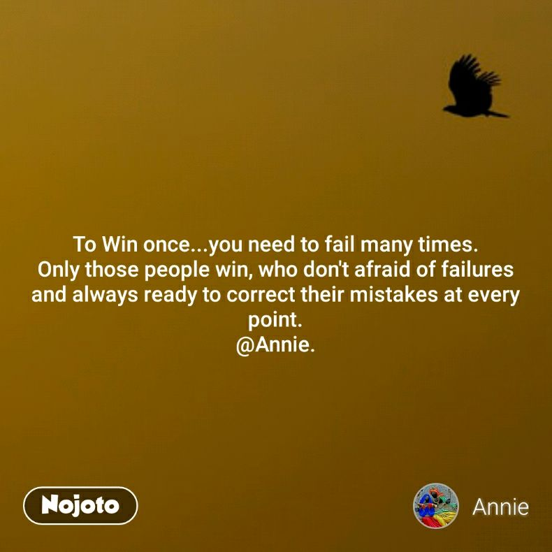 To Win once...you need to fail many times. Only those people win, who don't afraid of failures and always ready to correct their mistakes at every point. @Annie.