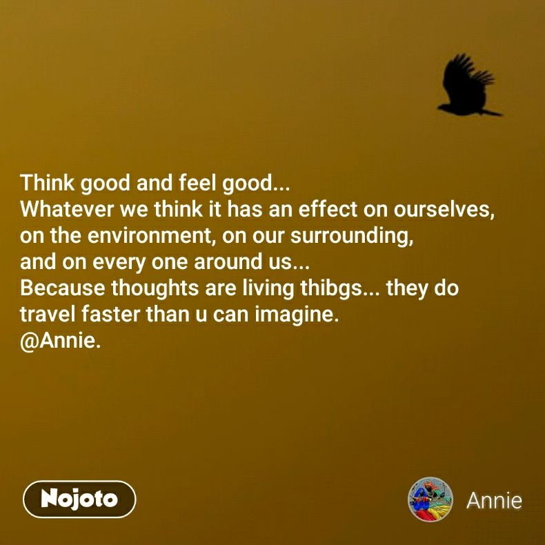 Think good and feel good... Whatever we think it has an effect on ourselves,  on the environment, on our surrounding, and on every one around us... Because thoughts are living thibgs... they do travel faster than u can imagine. @Annie.