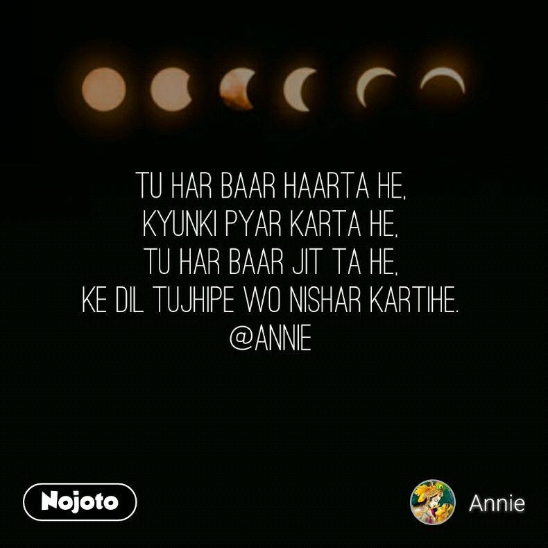 Tu har baar haarta he, kyunki pyar karta he, tu har baar jit ta he, ke dil tujhipe wo nishar kartihe. @Annie