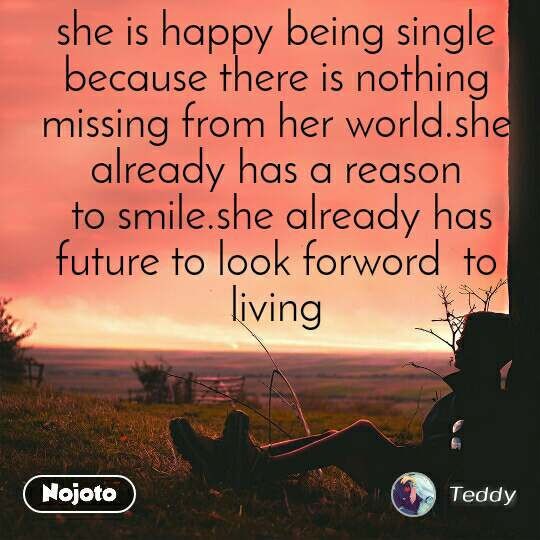 she is happy being single because there is nothing missing from her world.she already has a reason  to smile.she already has future to look forword  to living