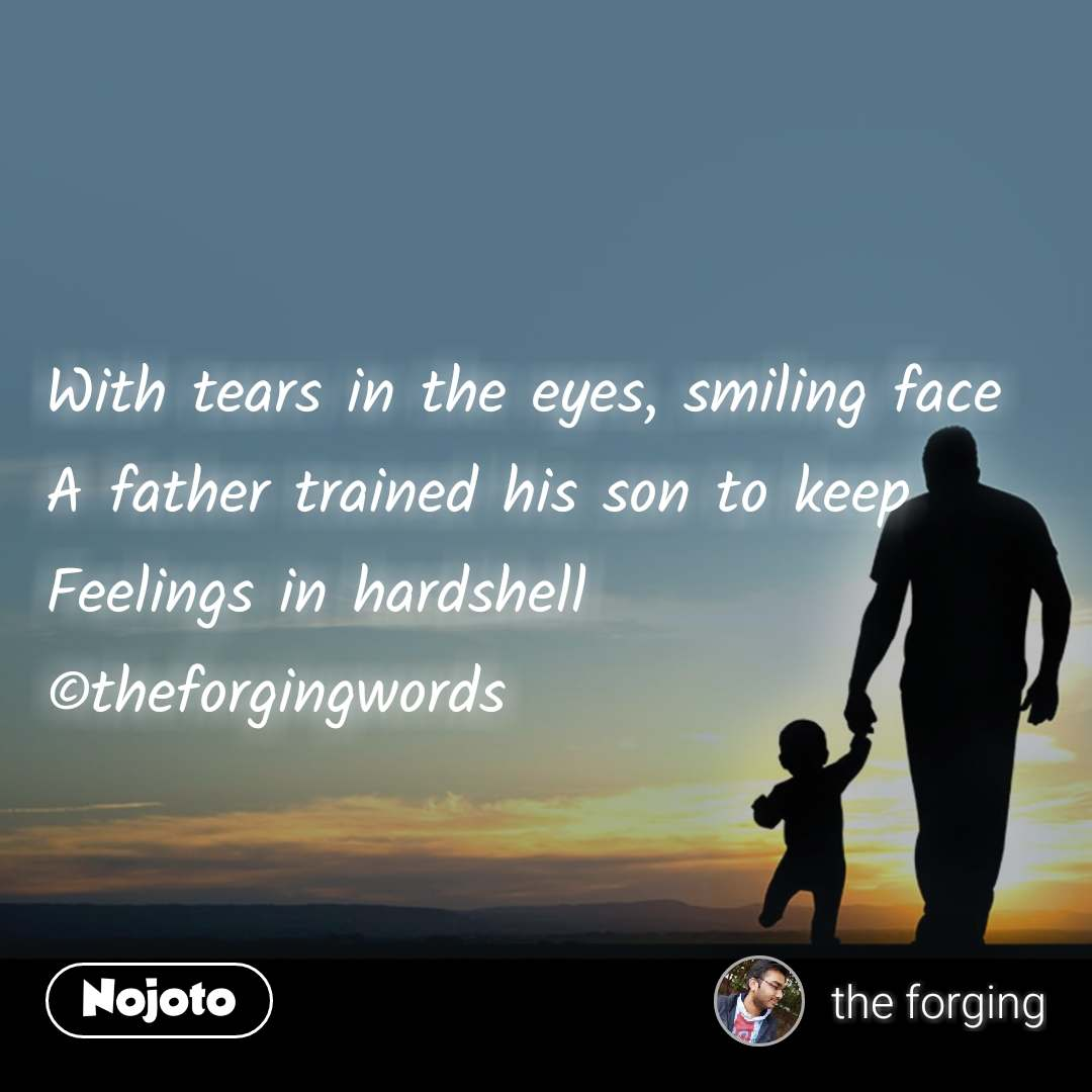 With tears in the eyes, smiling face  A father trained his son to keep  Feelings in hardshell ©theforgingwords