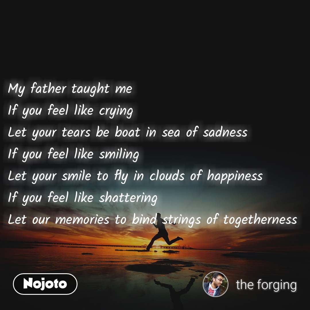 #Motivation My father taught me If you feel like crying  Let your tears be boat in sea of sadness  If you feel like smiling  Let your smile to fly in clouds of happiness  If you feel like shattering  Let our memories to bind strings of togetherness