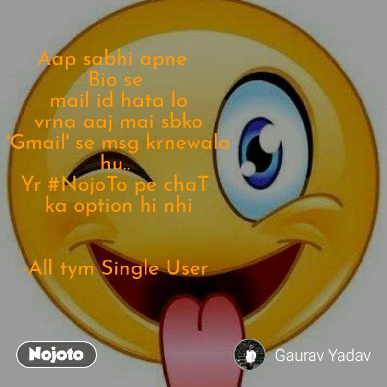 Aap sabhi apne  Bio se  mail id hata lo  vrna aaj mai sbko  'Gmail' se msg krnewala  hu..  Yr #NojoTo pe chaT  ka option hi nhi   -All tym Single User