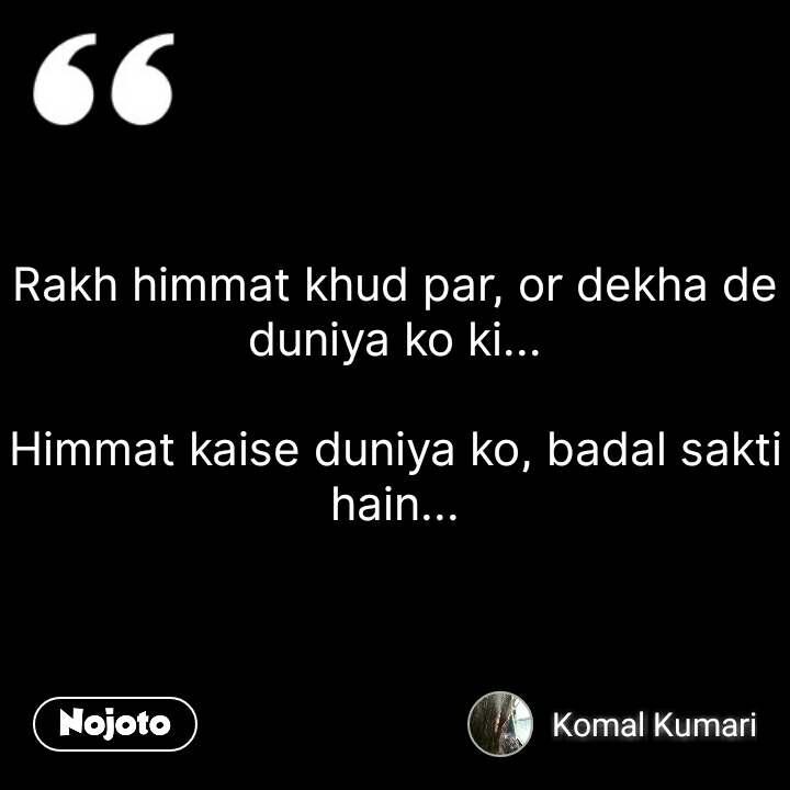 Rakh himmat khud par, or dekha de duniya ko ki...  Himmat kaise duniya ko, badal sakti hain... #NojotoQuote