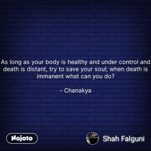 As long as your body is healthy and under control and death is distant, try to save your soul; when death is immanent what can you do?  - Chanakya #NojotoQuote