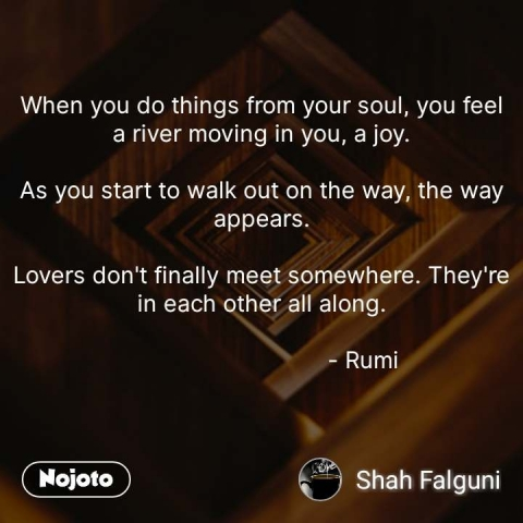 When you do things from your soul, you feel a river moving in you, a joy.  As you start to walk out on the way, the way appears.  Lovers don't finally meet somewhere. They're in each other all along.                                 - Rumi        #NojotoQuote