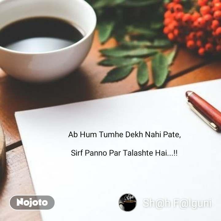 Ab Hum Tumhe Dekh Nahi Pate,  Sirf Panno Par Talashte Hai...!!