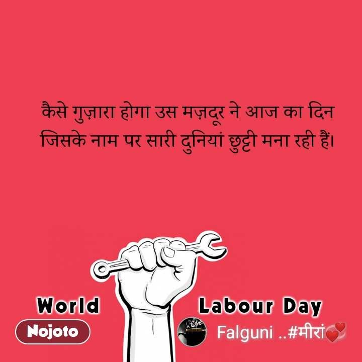 world labour day कैसे गुज़ारा होगा उस मज़दूर ने आज का दिन जिसके नाम पर सारी दुनियां छुट्टी मना रही हैं।