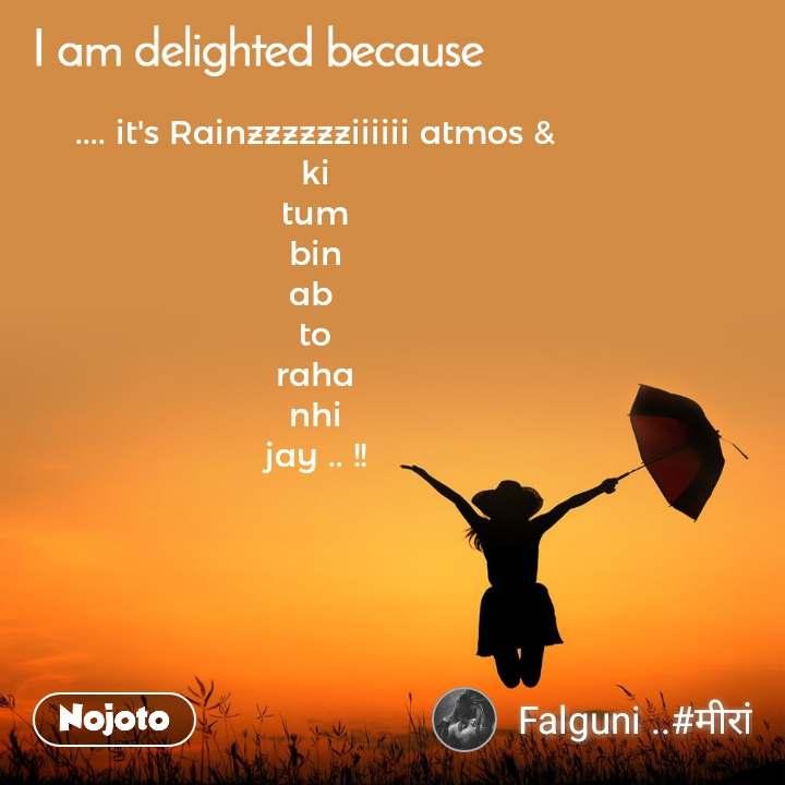 I am delighted because .... it's Rainzzzzzziiiiii atmos & ki tum bin ab  to raha nhi jay .. !!
