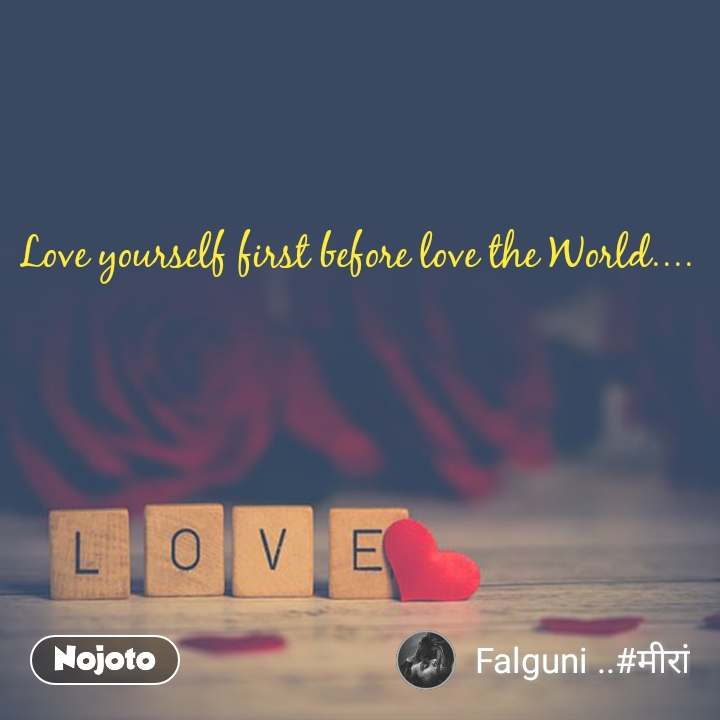 Love Love yourself first before love the World....
