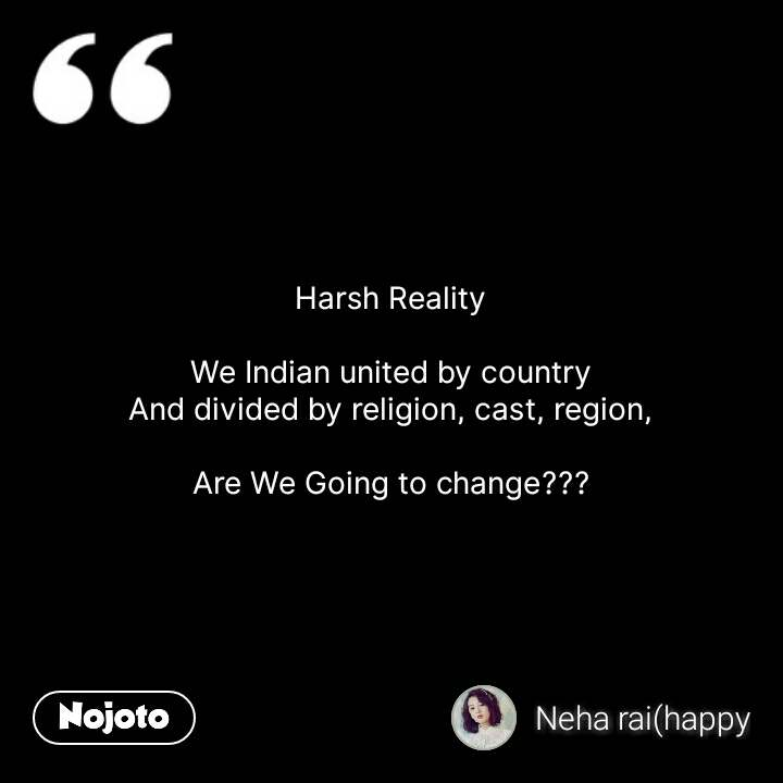 Harsh Reality  We Indian united by country And divided by religion, cast, region,  Are We Going to change??? #NojotoQuote