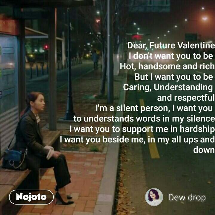 Dear, Future Valentine I don't want you to be  Hot, handsome and rich But I want you to be  Caring, Understanding  and respectful I'm a silent person, I want you  to understands words in my silence I want you to support me in hardship I want you beside me, in my all ups and down  #NojotoQuote