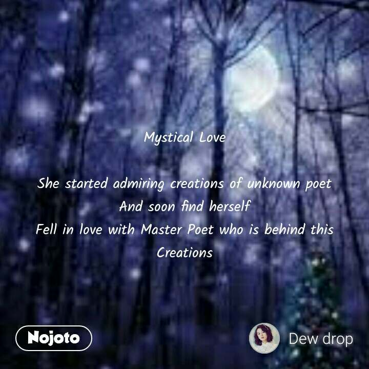 Mystical Love  She started admiring creations of unknown poet And soon find herself Fell in love with Master Poet who is behind this Creations #NojotoQuote