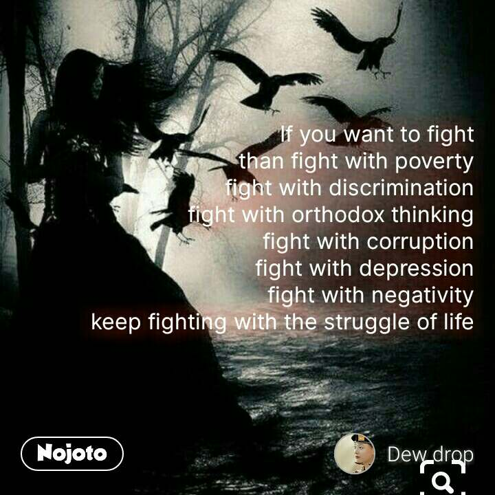 If you want to fight than fight with poverty fight with discrimination fight with orthodox thinking fight with corruption fight with depression fight with negativity keep fighting with the struggle of life #NojotoQuote