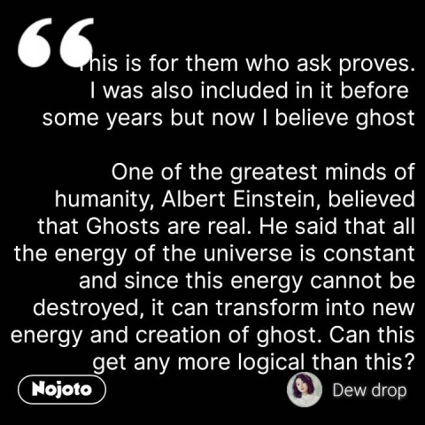 This is for them who ask proves. I was also included in it before  some years but now I believe ghost  One of the greatest minds of humanity, Albert Einstein, believed that Ghosts are real. He said that all the energy of the universe is constant and since this energy cannot be destroyed, it can transform into new energy and creation of ghost. Can this get any more logical than this? #NojotoQuote