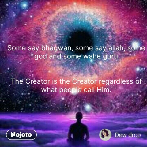 Some say bhagwan, some say allah, some god and some wahe guru   The Creator is the Creator regardless of what people call Him.  #NojotoQuote