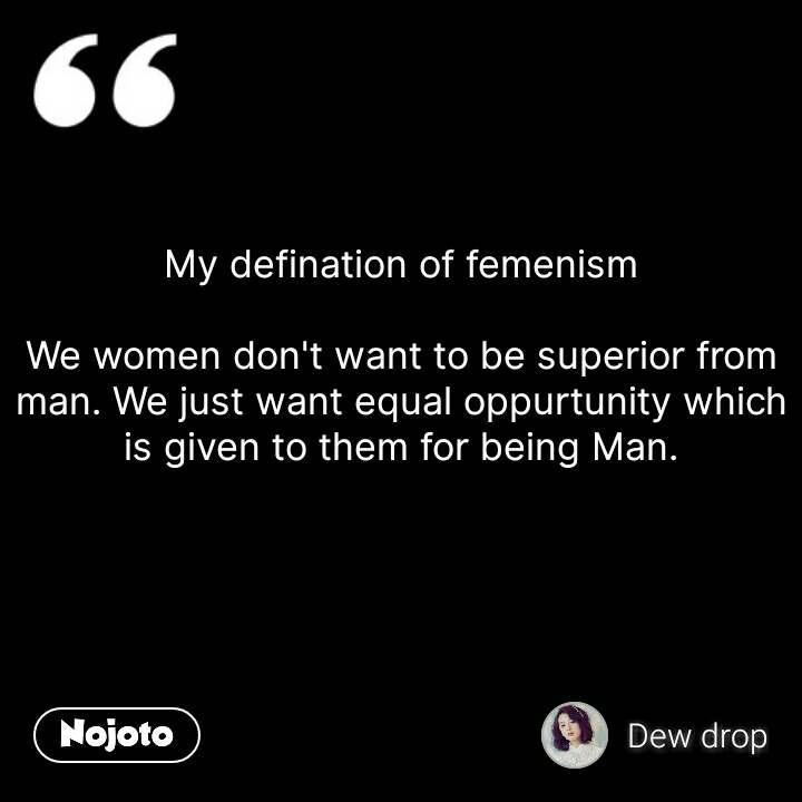 My defination of femenism  We women don't want to be superior from man. We just want equal oppurtunity which is given to them for being Man.   #NojotoQuote