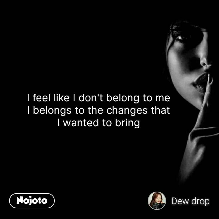 I feel like I don't belong to me I belongs to the changes that I wanted to bring #NojotoQuote