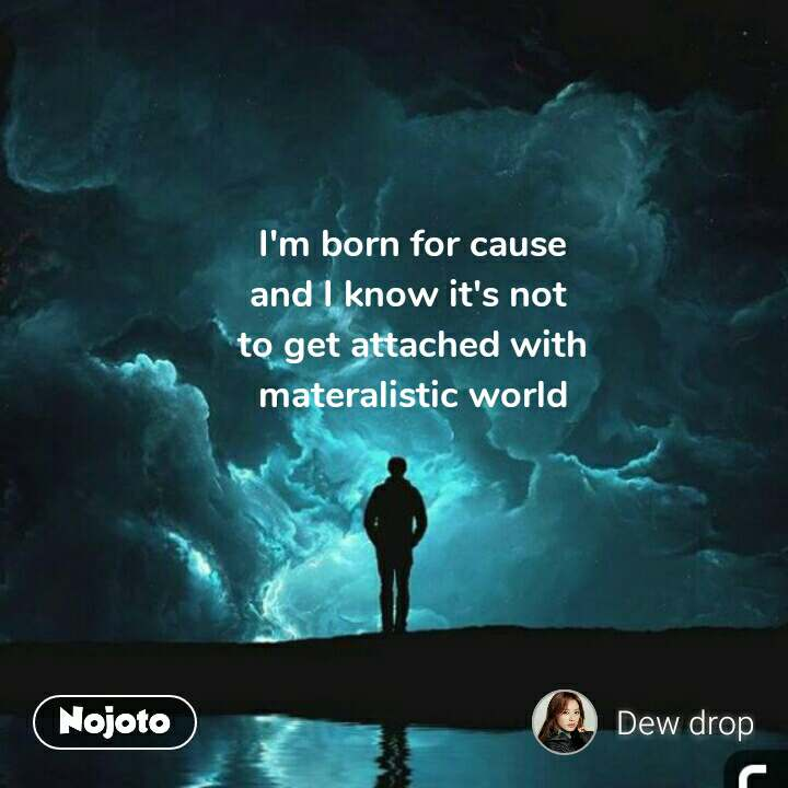 I'm born for cause and I know it's not  to get attached with materalistic world #NojotoQuote