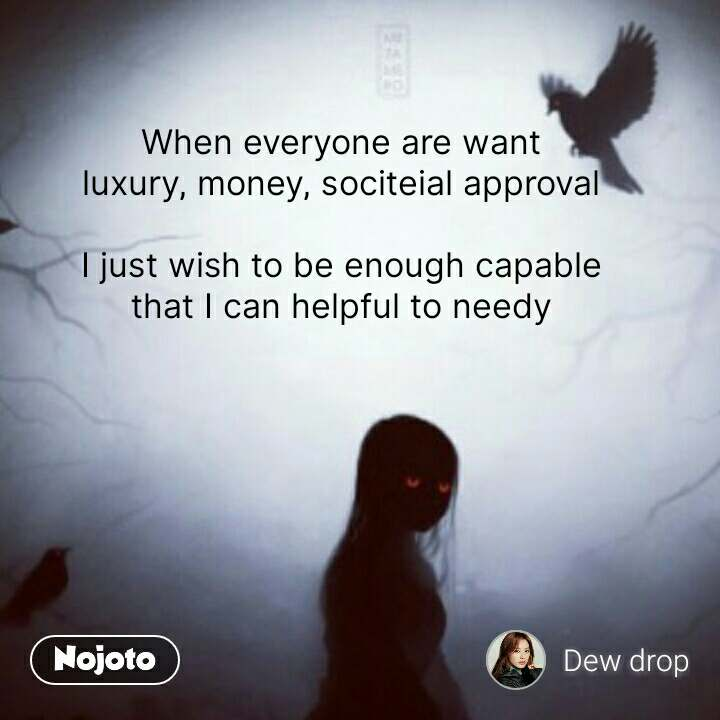 When everyone are want luxury, money, sociteial approval  I just wish to be enough capable that I can helpful to needy #NojotoQuote
