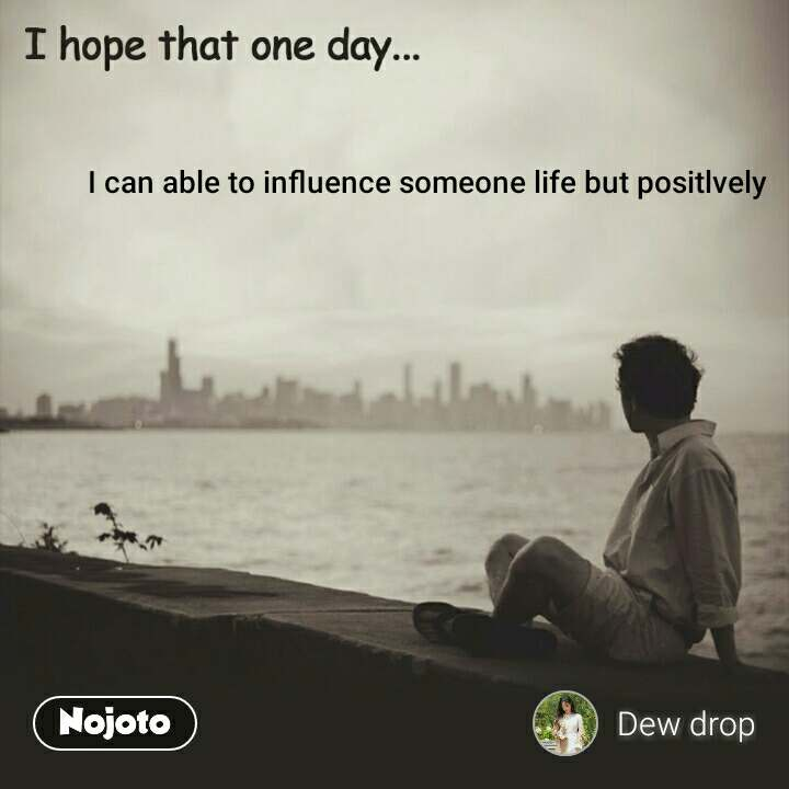 I can able to influence someone life but positlvely #NojotoQuote