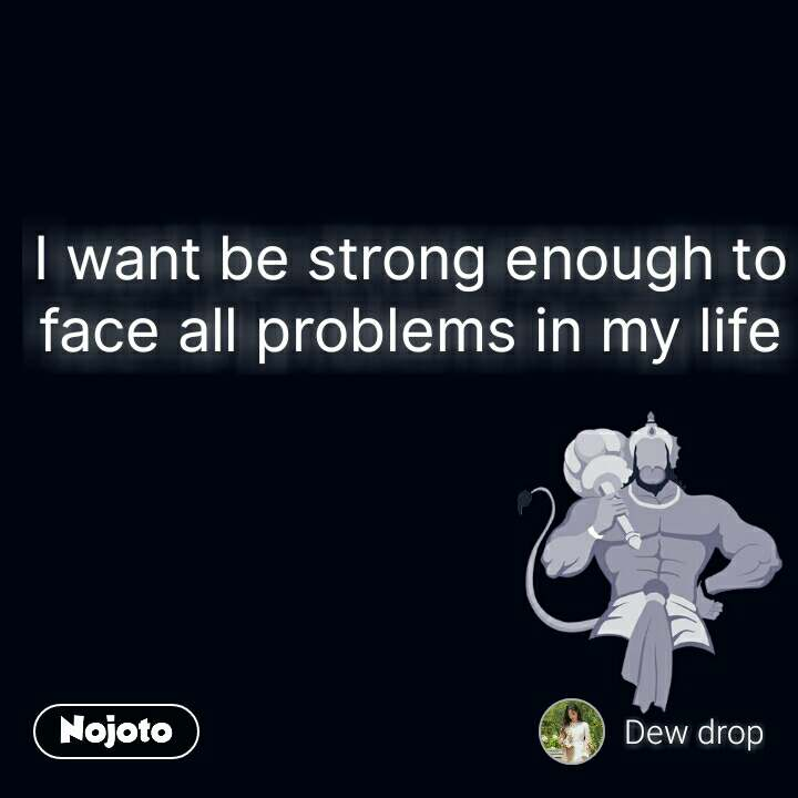 I want be strong enough to face all problems in my life #NojotoQuote