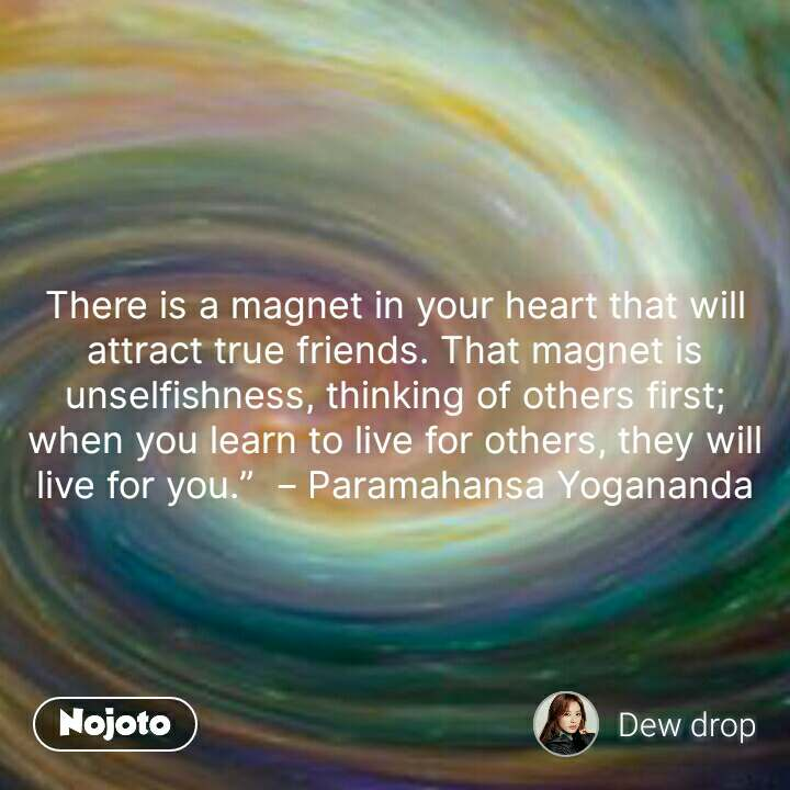 "There is a magnet in your heart that will attract true friends. That magnet is unselfishness, thinking of others first; when you learn to live for others, they will live for you.""  – Paramahansa Yogananda #NojotoQuote"