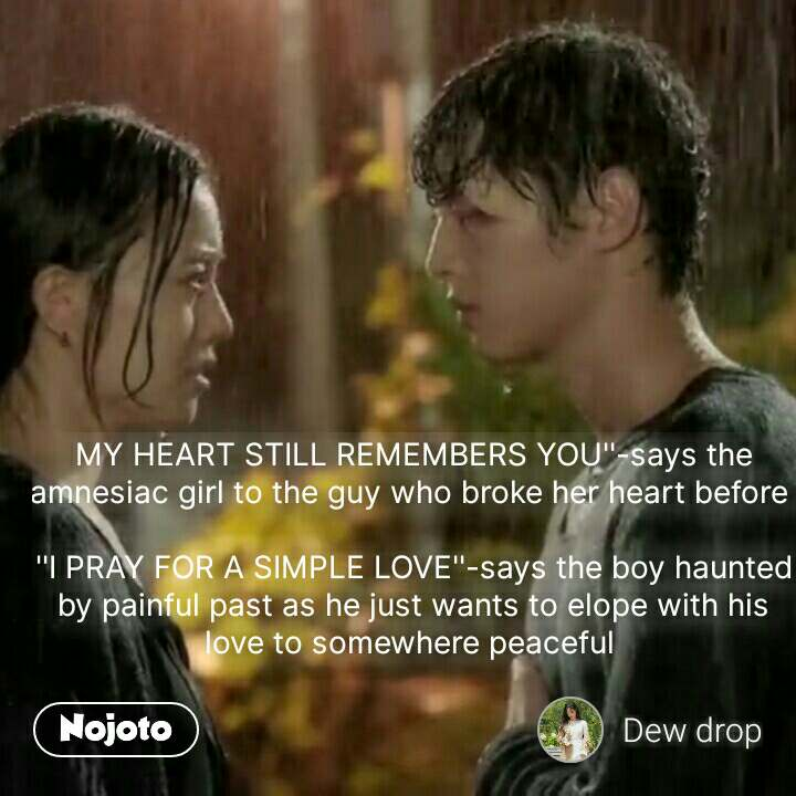 MY HEART STILL REMEMBERS YOU''-says the amnesiac girl to the guy who broke her heart before   ''I PRAY FOR A SIMPLE LOVE''-says the boy haunted by painful past as he just wants to elope with his love to somewhere peaceful   #NojotoQuote