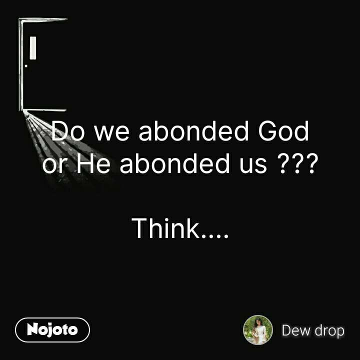Do we abonded God or He abonded us ???  Think.... #NojotoQuote
