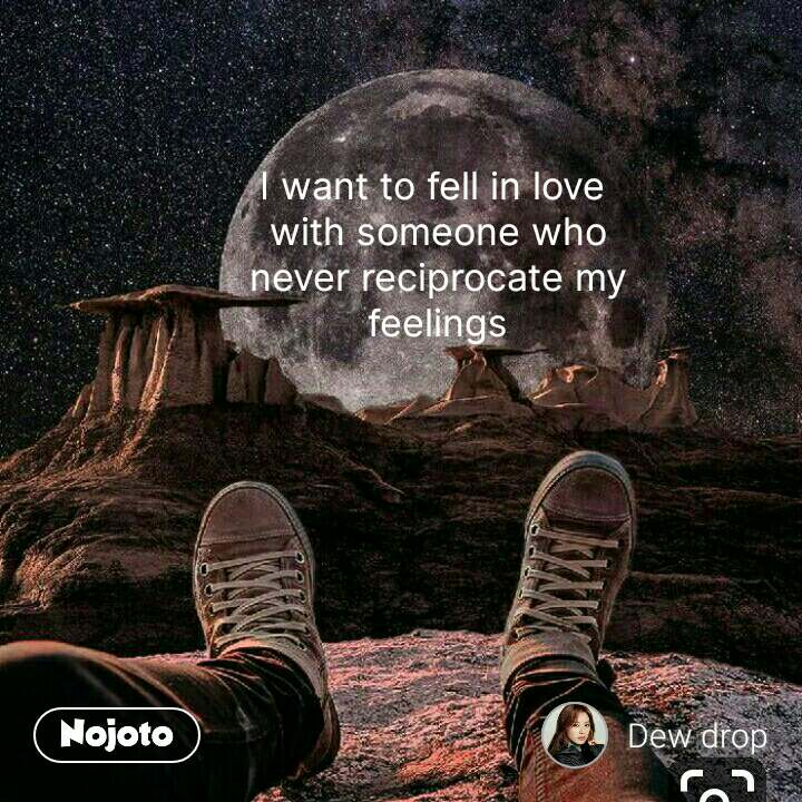 I want to fell in love  with someone who never reciprocate my feelings #NojotoQuote