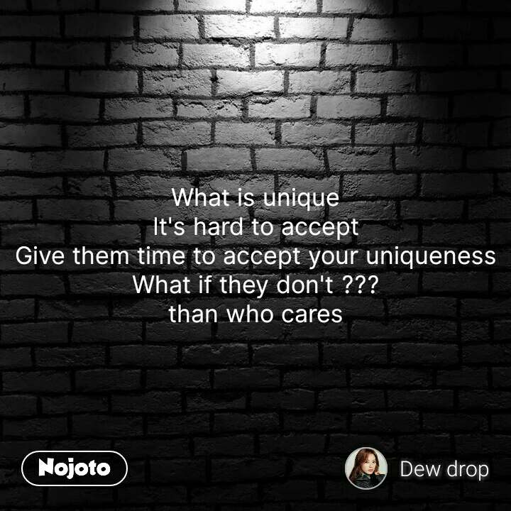 What is unique It's hard to accept Give them time to accept your uniqueness What if they don't ??? than who cares #NojotoQuote