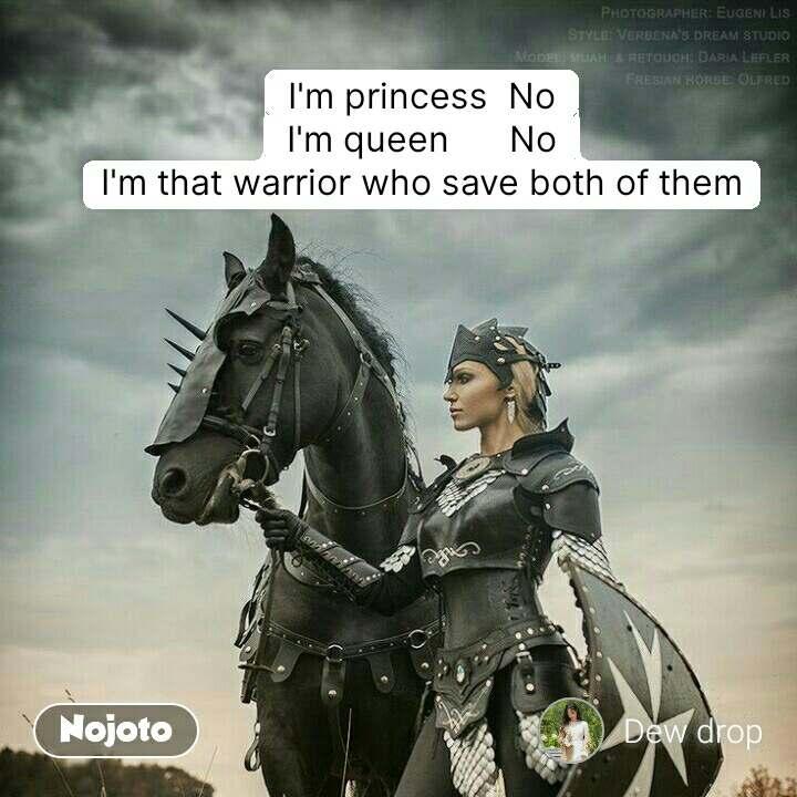 I'm princess  No I'm queen      No I'm that warrior who save both of them #NojotoQuote