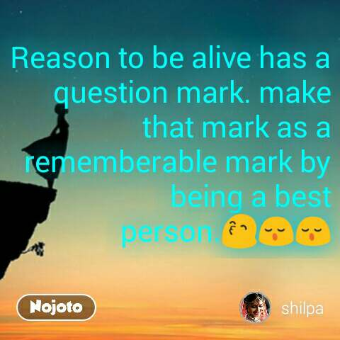 Reason to be alive has a question mark. make that mark as a rememberable mark by being a best person.😙😌😌