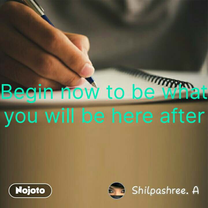 Begin now to be what you will be here after #NojotoQuote