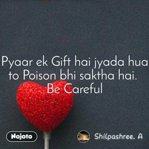Pyaar ek Gift hai jyada hua to Poison bhi saktha hai.  Be Careful