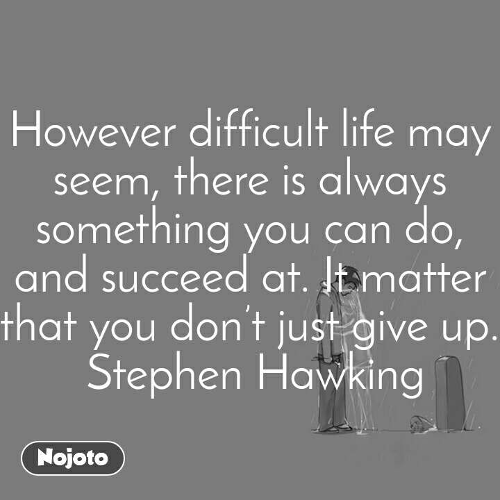 However difficult life may seem, there is always something you can do, and succeed at. It matter that you don't just give up. Stephen Hawking