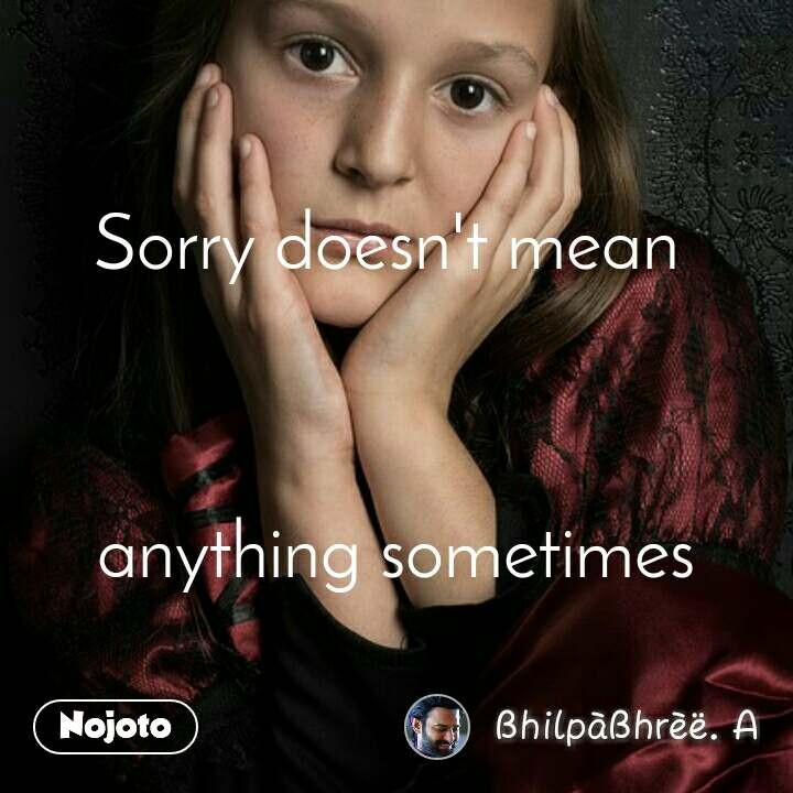 Sorry doesn't mean     anything sometimes