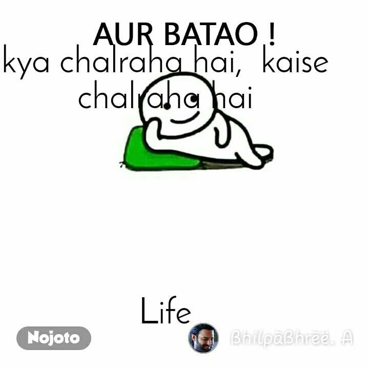 Aur Batao kya chalraha hai,  kaise chalraha hai      Life