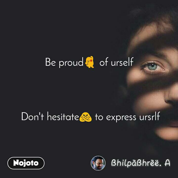Be proudЁЯТГ of urself      Don't hesitateЁЯЩЕ to express ursrlf