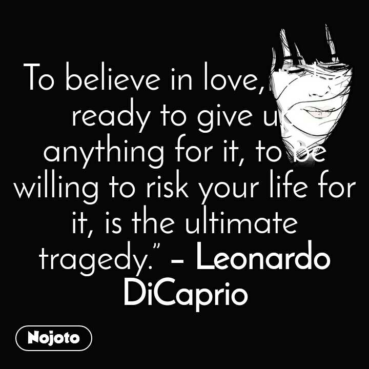 """To believe in love, to be ready to give up anything for it, to be willing to risk your life for it, is the ultimate tragedy.""""– Leonardo DiCaprio"""