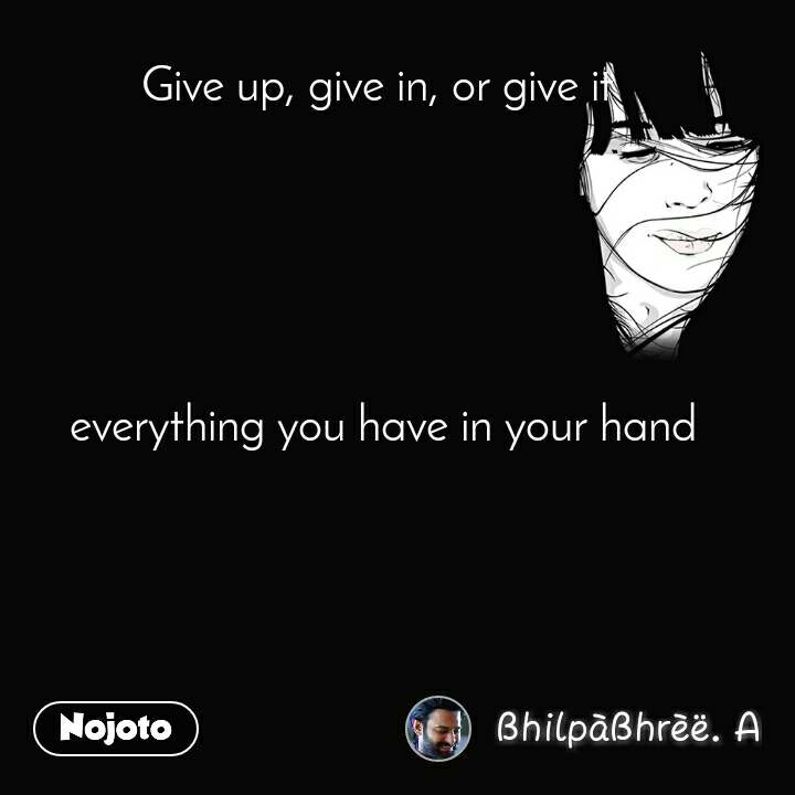 Give up, give in, or give it        everything you have in your hand