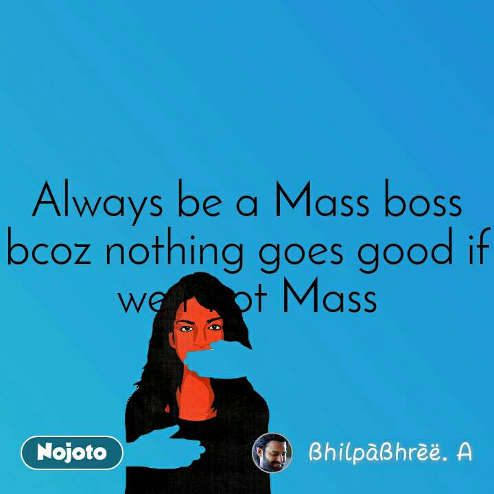 Always be a Mass boss bcoz nothing goes good if we r not Mass