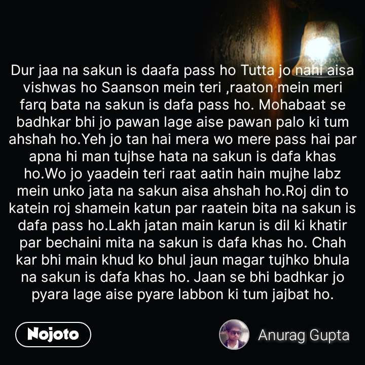 night quotes in hindi Dur jaa na sakun is daafa pass ho Tutta jo nahi aisa vishwas ho Saanson mein teri ,raaton mein meri farq bata na sakun is dafa pass ho. Mohabaat se badhkar bhi jo pawan lage aise pawan palo ki tum ahshah ho.Yeh jo tan hai mera wo mere pass hai par apna hi man tujhse hata na sakun is dafa khas ho.Wo jo yaadein teri raat aatin hain mujhe labz mein unko jata na sakun aisa ahshah ho.Roj din to katein roj shamein katun par raatein bita na sakun is dafa pass ho.Lakh jatan main karun is dil ki khatir par bechaini mita na sakun is dafa khas ho. Chah kar bhi main khud ko bhul jaun magar tujhko bhula na sakun is dafa khas ho. Jaan se bhi badhkar jo pyara lage aise pyare labbon ki tum jajbat ho. #NojotoQuote